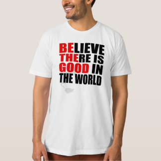 BELIEVE THERE IS GOOD IN THE WORLD BE THE GOOD T-Shirt