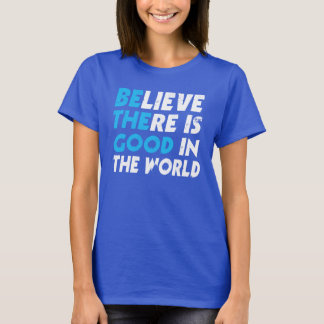 BELIEVE THERE IS GOOD IN THE WORLD (be the good) T-Shirt