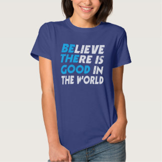 BELIEVE THERE IS GOOD IN THE WORLD (be the good) T-shirts