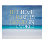 Believe there is good in the world inspirational posters