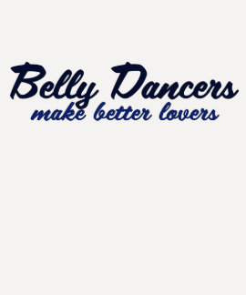 Belly Dancers make better lovers Tshirts