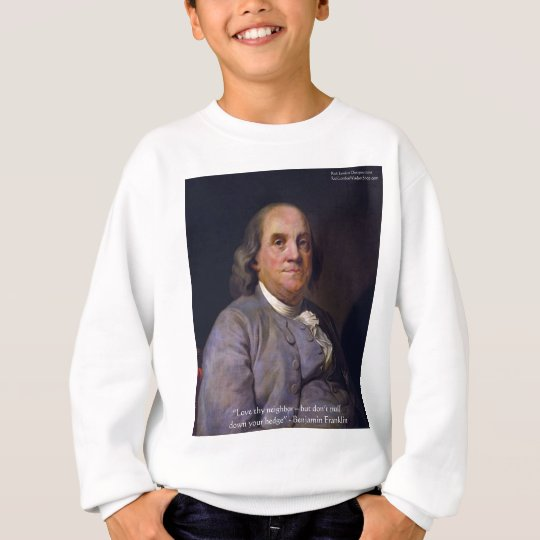 "Ben Franklin ""Love Thy Neibhbor But.."" Quote Gifts Sweatshirt"
