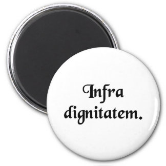 Beneath one's dignity. 2 inch round magnet
