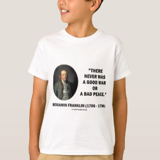 Benjamin Franklin Never Was Good War Or Bad Peace T-Shirt