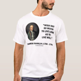 Benjamin Franklin Wish Not So Much Live Long Quote T-Shirt