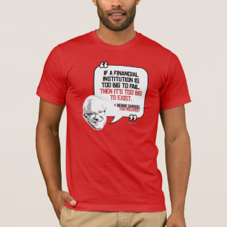 Bernie Sanders Quote - Too Big to Exist - Politica T-Shirt