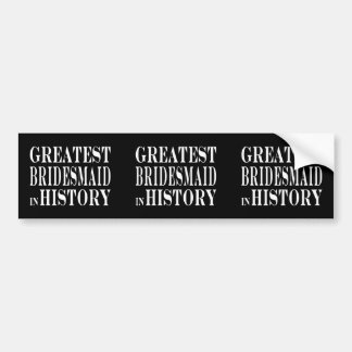 Best Bridesmaids Greatest Bridesmaid in History Car Bumper Sticker