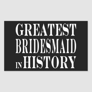 Best Bridesmaids Greatest Bridesmaid in History Stickers