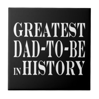 Best Dads to Be Greatest Dad to Be in History Ceramic Tile