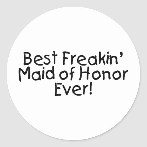 Best Freakin Maid of Honor Ever Wedding Classic Round Sticker