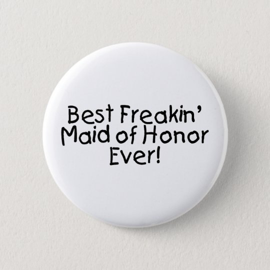 Best Freakin Maid of Honor Ever Wedding Pinback Button