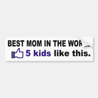 BEST MOM IN THE WORLD 5, kids like this Car Bumper Sticker