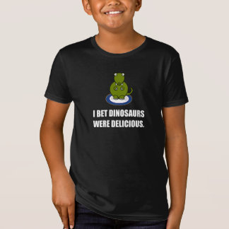 Bet Dinosaurs Were Delicious T-Shirt