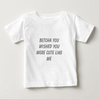 betcha you wished you were cute like me baby T-Shirt