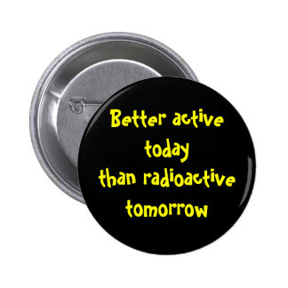 Better active today than radioactive tomorrow pinback button