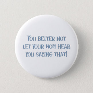 Better not let Mom Hear That! Pinback Button