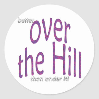 better over the Hill than under it! Classic Round Sticker