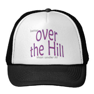 better over the Hill than under it! Trucker Hat
