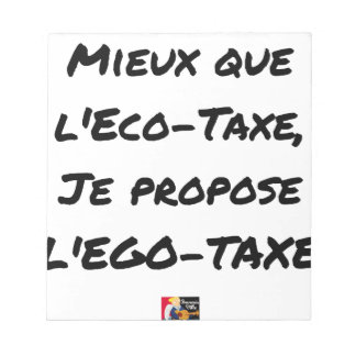 BETTER THAN the ÉCO-TAXE, I propose the EGO-TAXE Notepad