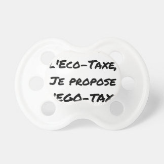 BETTER THAN the ÉCO-TAXE, I propose the EGO-TAXE Pacifier
