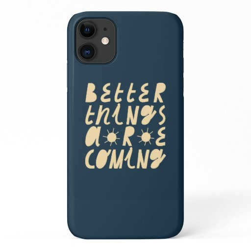 Better Things Are Coming iPhone 11 Case