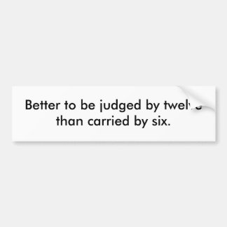 Better to be judged by twelve than carried by six. car bumper sticker