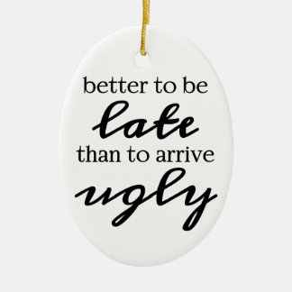 Better to be late than to arrive ugly ceramic ornament