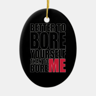 Better to bore yourself than to bore ME Ceramic Ornament