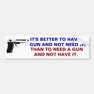 Better to have a gun and not need it than to need car bumper sticker