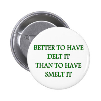 BETTER TO HAVE DELT IT THAN TO HAVE SMELT IT BUTTON
