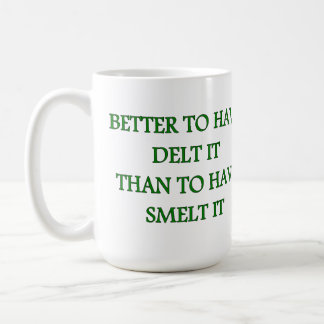BETTER TO HAVE DELT IT THAN TO HAVE SMELT IT COFFEE MUG
