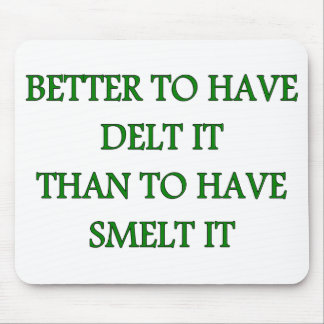 BETTER TO HAVE DELT IT THAN TO HAVE SMELT IT MOUSE PAD