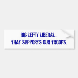 Big Lefty Liberal... that supports our troops. Car Bumper Sticker