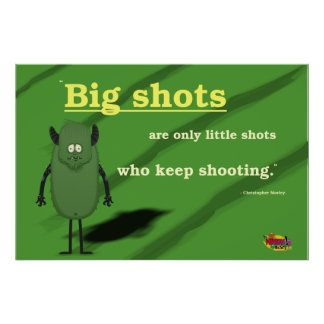 Big shots are only little shots who keep shooting. poster