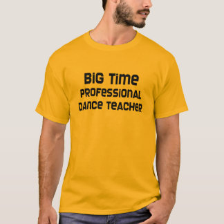 Big Time Professional Dance Teacher T-Shirt