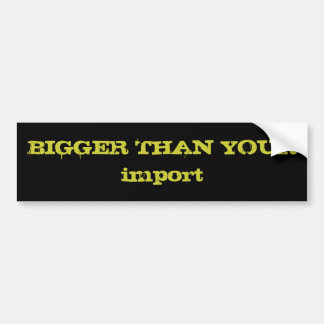 BIGGER THAN YOUR import Bumper Sticker