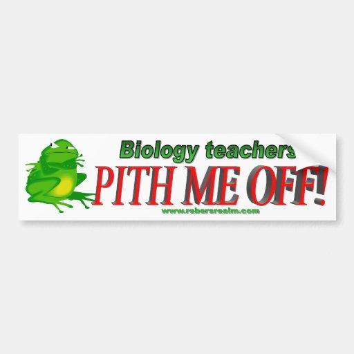 Biology teachers pith me off (bumper) bumper sticker