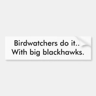 Birdwatchers do it...With big blackhawks. Bumper Sticker