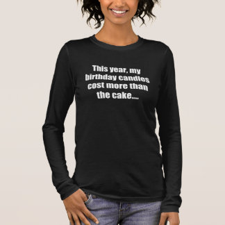 Birthday Candles Cost More than Cake Long Sleeve T-Shirt