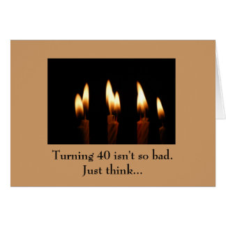 Birthday -Turning 40 isn't so bad.Just think... Greeting Cards