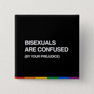 BISEXUALS ARE CONFUSED BY YOUR PREJUDICE BUTTON