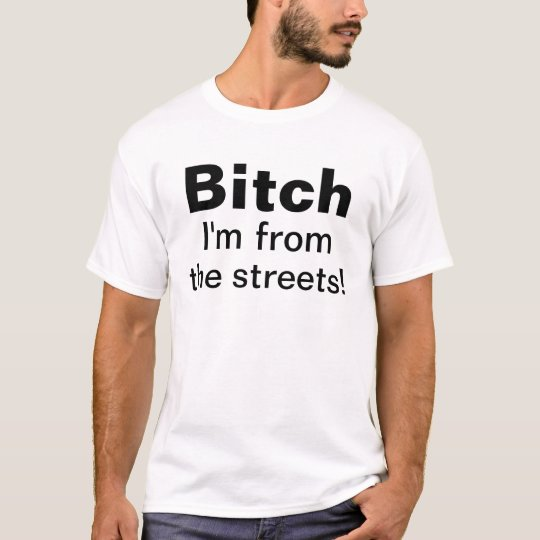 Bitch I'm from the streets! T-Shirt