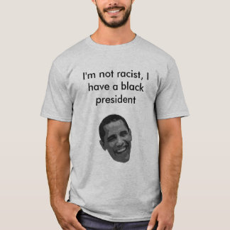 Black President, I'm not racist, I have a black T-Shirt