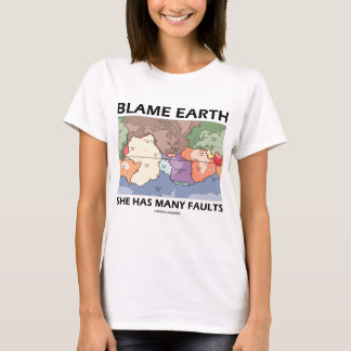 Blame Earth She Has Many Faults (Plate Tectonics) T-Shirt