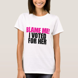 Blame Me! I Voted for Her T-Shirt