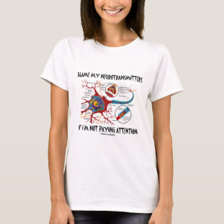 Blame My Neurotransmitters If Not Paying Attention T-Shirt