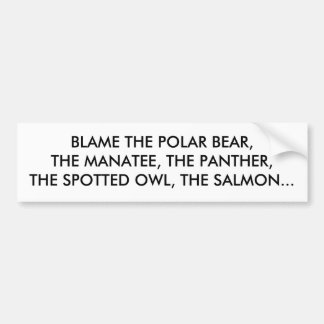 BLAME THE POLAR BEAR, THE MANATEE, THE PANTHER,... BUMPER STICKER