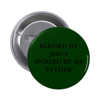 "BLESSED BY JESUS SPOILED BY MY ""FATHER"" PINBACK BUTTON"