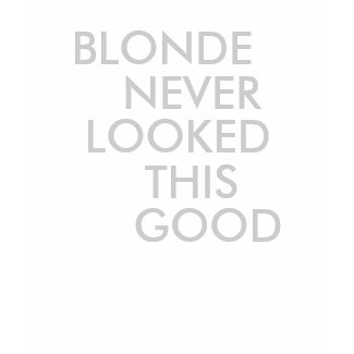 BLONDE NEVER LOOKED THIS GOOD TEE shirt