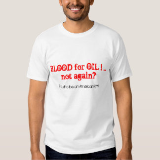 BLOOD for OIL ! ... not again?, Proud to be an ... Tshirts